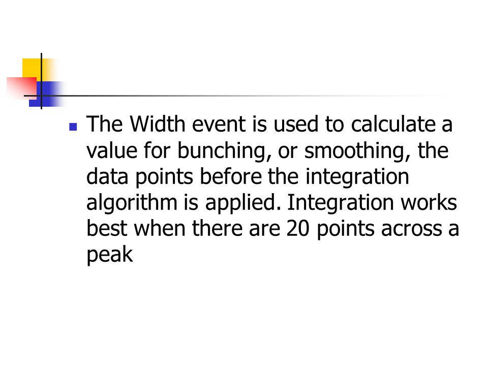 The Width event is used to calculate a value for bunching, or smoothing, the data points before the integration algorithm is applied. Integration work