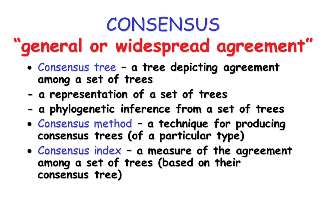 Uses of Consensus Trees Consensus trees are used to represent (or make inferences from) multiple treesConsensus trees are used to represent (or make inferences from) multiple trees Agreement (conservative) Central tendency (liberal) There are a number of different contexts in which this may be of interest (sets of trees can be obtained in a variety of ways)There are a number of different contexts in which this may be of interest (sets of trees can be obtained in a variety of ways) The ultimate aims may be quite differentThe ultimate aims may be quite different Different methods may be more or less appropriate given the aim/contextDifferent methods may be more or less appropriate given the aim/context