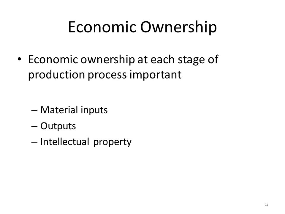 Economic Ownership Economic ownership at each stage of production process important – Material inputs – Outputs – Intellectual property 11