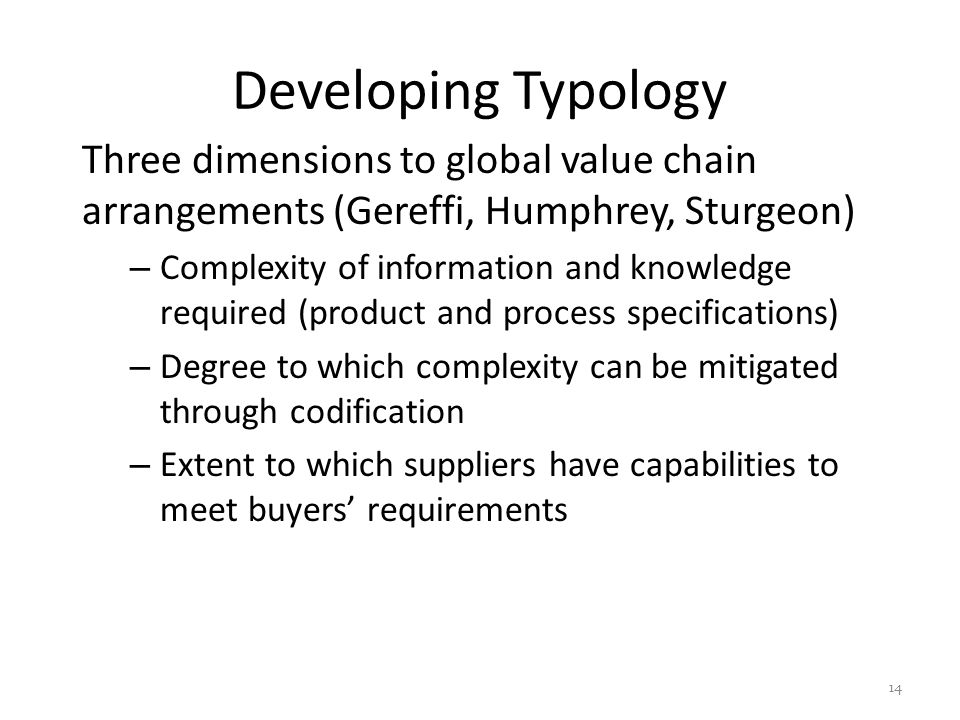 Developing Typology Three dimensions to global value chain arrangements (Gereffi, Humphrey, Sturgeon) – Complexity of information and knowledge required (product and process specifications) – Degree to which complexity can be mitigated through codification – Extent to which suppliers have capabilities to meet buyers' requirements 14