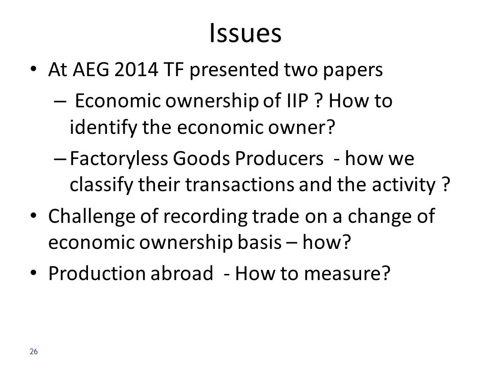 Issues At AEG 2014 TF presented two papers – Economic ownership of IIP ? How to identify the economic owner? – Factoryless Goods Producers - how we cl
