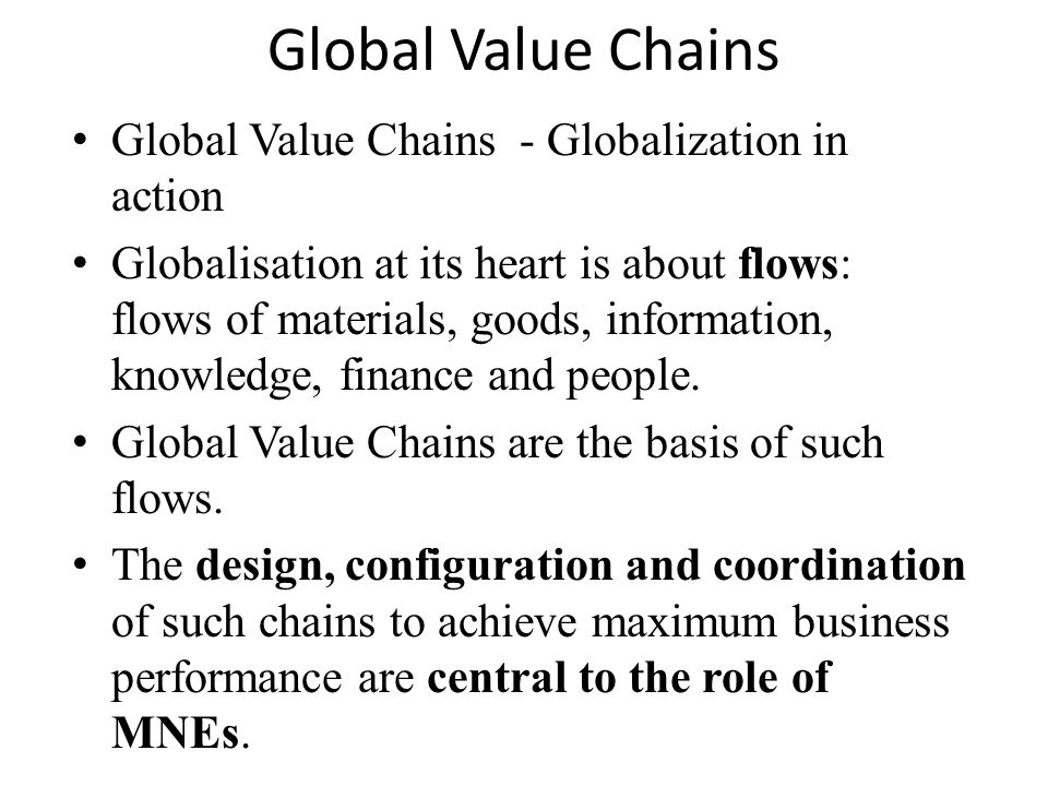 Global Value Chains Global Value Chains - Globalization in action Globalisation at its heart is about flows: flows of materials, goods, information, knowledge, finance and people.