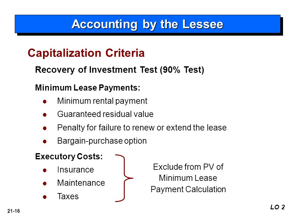 21-16 Recovery of Investment Test (90% Test) LO 2 Accounting by the Lessee Minimum Lease Payments: Minimum rental payment Guaranteed residual value Penalty for failure to renew or extend the lease Bargain-purchase option Executory Costs: Insurance Maintenance Taxes Exclude from PV of Minimum Lease Payment Calculation Capitalization Criteria