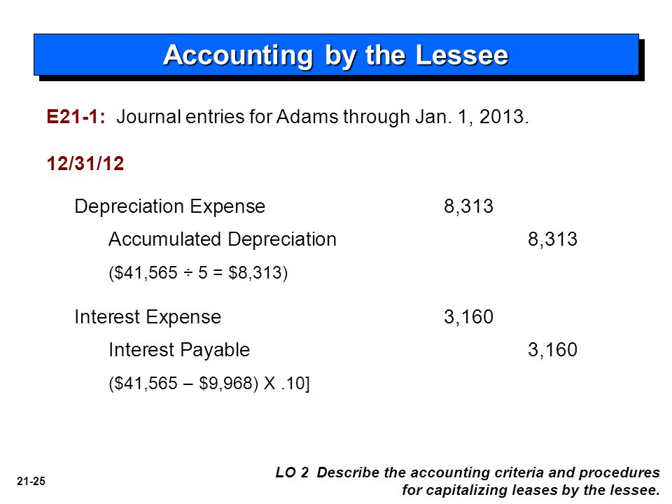 21-25 Accounting by the Lessee Depreciation Expense8,313 Accumulated Depreciation 8,313 ($41,565 ÷ 5 = $8,313) Interest Expense3,160 Interest Payable 3,160 ($41,565 – $9,968) X.10] 12/31/12 LO 2 Describe the accounting criteria and procedures for capitalizing leases by the lessee.