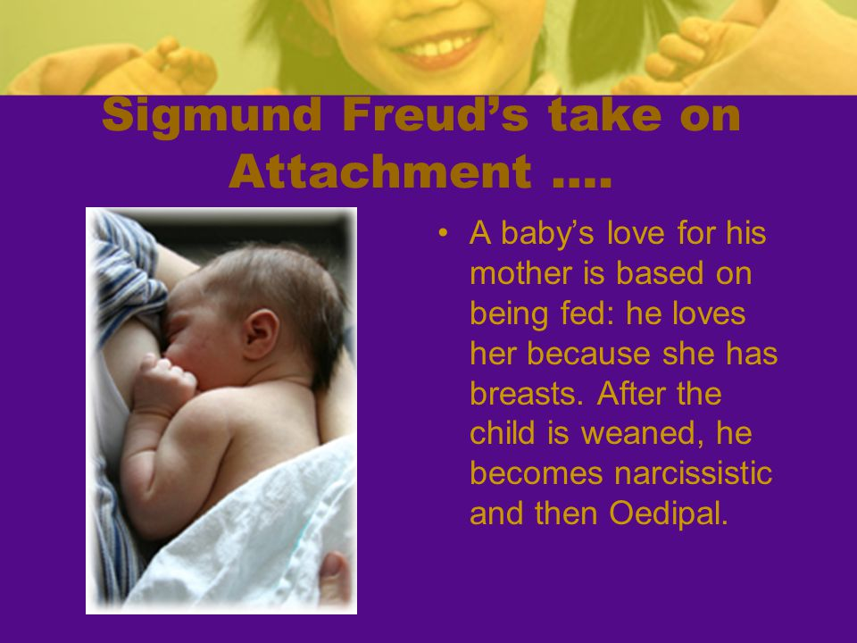 Sigmund Freud's take on Attachment …. A baby's love for his mother is based on being fed: he loves her because she has breasts. After the child is wea