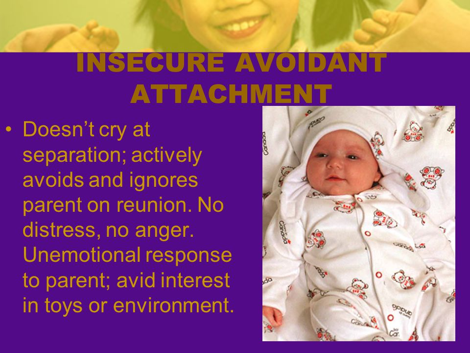 INSECURE AVOIDANT ATTACHMENT Doesn't cry at separation; actively avoids and ignores parent on reunion. No distress, no anger. Unemotional response to