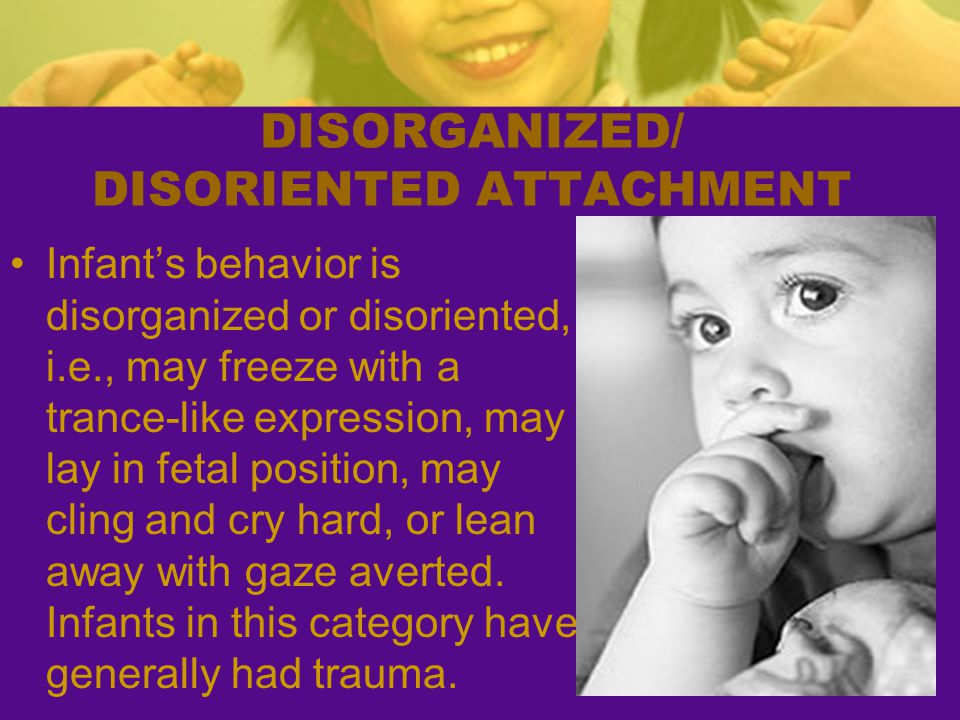 DISORGANIZED/ DISORIENTED ATTACHMENT Infant's behavior is disorganized or disoriented, i.e., may freeze with a trance-like expression, may lay in feta