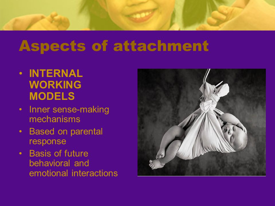 Aspects of Attachment SECURE BASE Parents are the secure base from which an infant or child feels the safety necessary to explore their world Coined by Mary Ainsworth