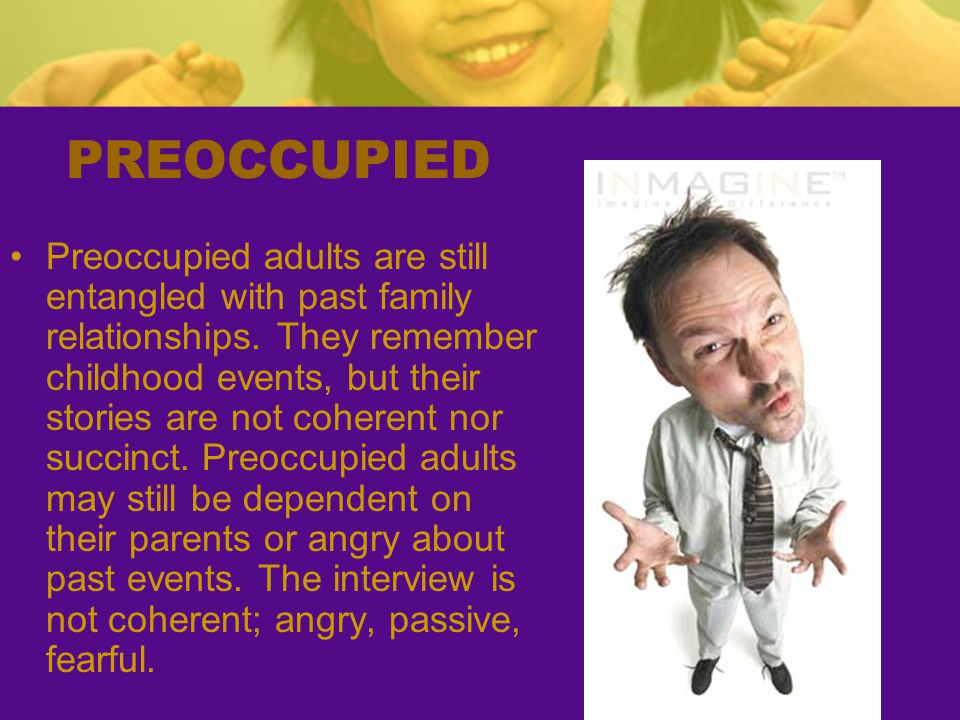 PREOCCUPIED Preoccupied adults are still entangled with past family relationships. They remember childhood events, but their stories are not coherent