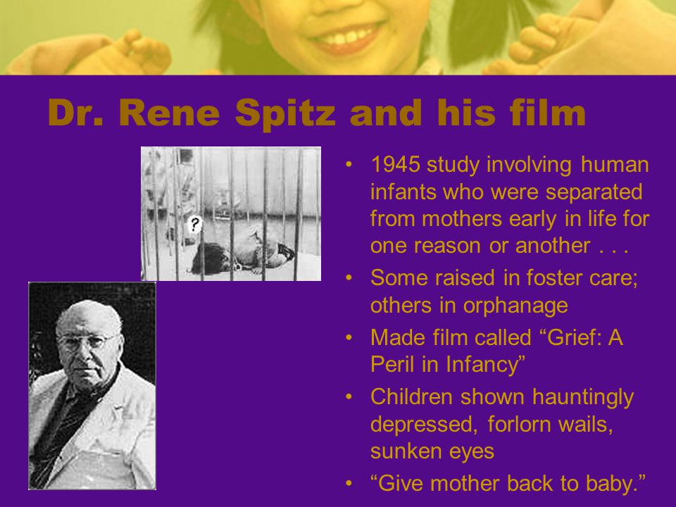 Dr. Rene Spitz and his film 1945 study involving human infants who were separated from mothers early in life for one reason or another... Some raised