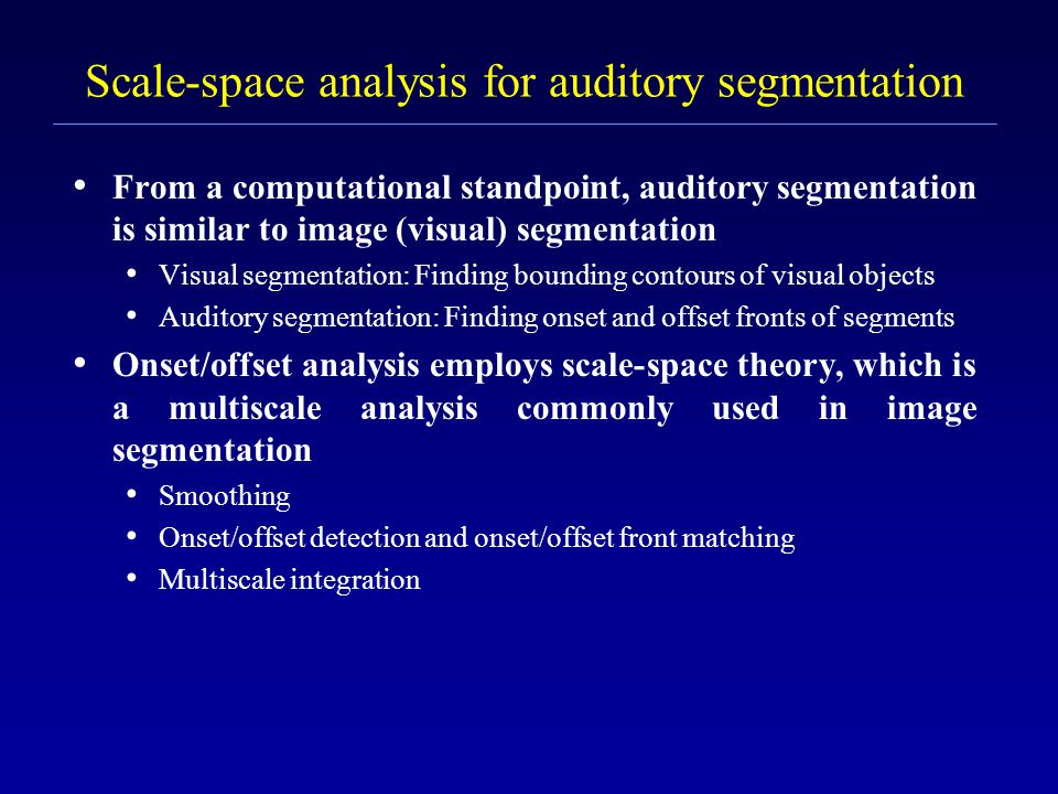 Segmentation and unvoiced speech segretation To deal with unvoiced speech segregation, we (Hu & Wang'04) proposed a model of auditory segmentation that applies to both voiced and unvoiced speech The task of segmentation is to decompose an auditory scene into contiguous T-F regions, each of which should contain signal from the same sound source The definition of segmentation does not distinguish between voiced and unvoiced sounds This is equivalent to identifying onsets and offsets of individual T-F regions, which generally correspond to sudden changes of acoustic energy The segmentation strategy is based on onset and offset analysis