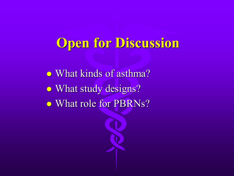 Open for Discussion l What kinds of asthma l What study designs l What role for PBRNs