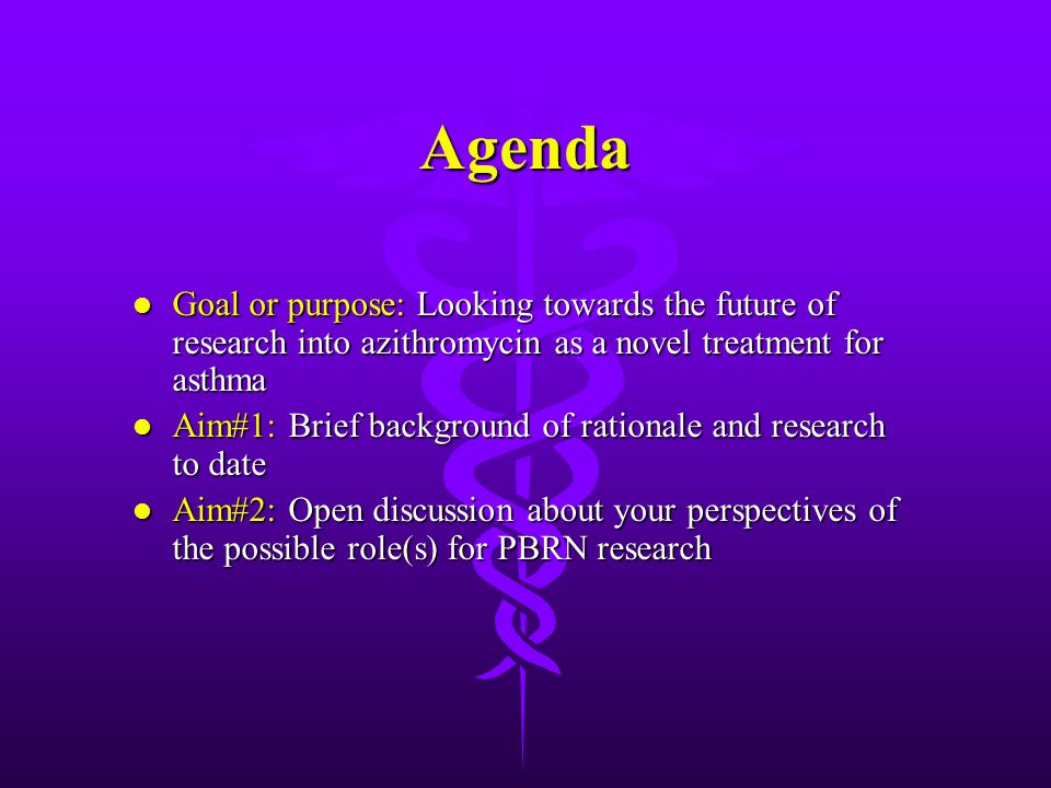 Agenda l Goal or purpose: Looking towards the future of research into azithromycin as a novel treatment for asthma l Aim#1: Brief background of rationale and research to date l Aim#2: Open discussion about your perspectives of the possible role(s) for PBRN research