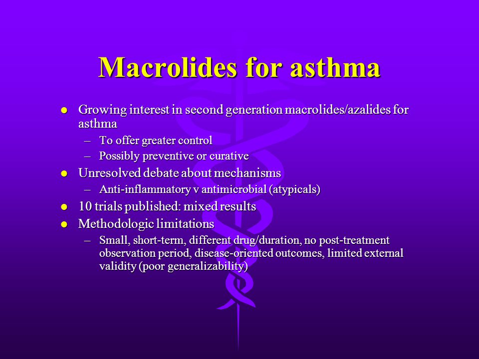Macrolides for asthma l Growing interest in second generation macrolides/azalides for asthma –To offer greater control –Possibly preventive or curative l Unresolved debate about mechanisms –Anti-inflammatory v antimicrobial (atypicals) l 10 trials published: mixed results l Methodologic limitations –Small, short-term, different drug/duration, no post-treatment observation period, disease-oriented outcomes, limited external validity (poor generalizability)