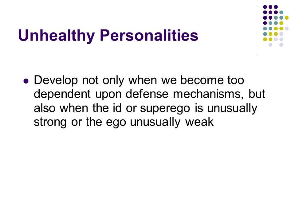 Unhealthy Personalities Develop not only when we become too dependent upon defense mechanisms, but also when the id or superego is unusually strong or the ego unusually weak