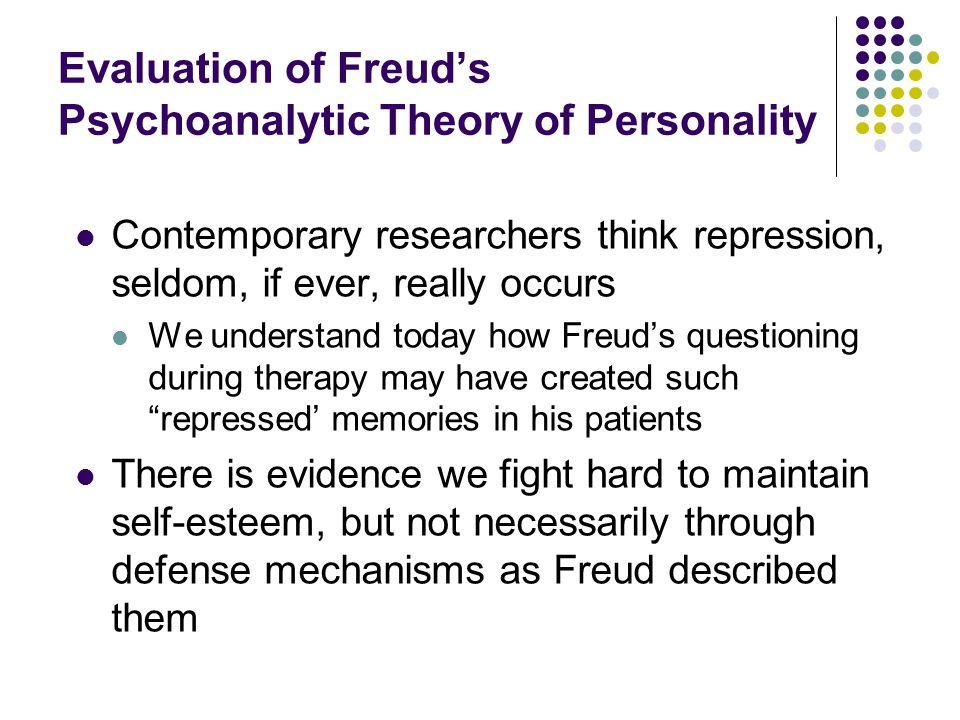 Evaluation of Freud's Psychoanalytic Theory of Personality Contemporary researchers think repression, seldom, if ever, really occurs We understand today how Freud's questioning during therapy may have created such repressed' memories in his patients There is evidence we fight hard to maintain self-esteem, but not necessarily through defense mechanisms as Freud described them