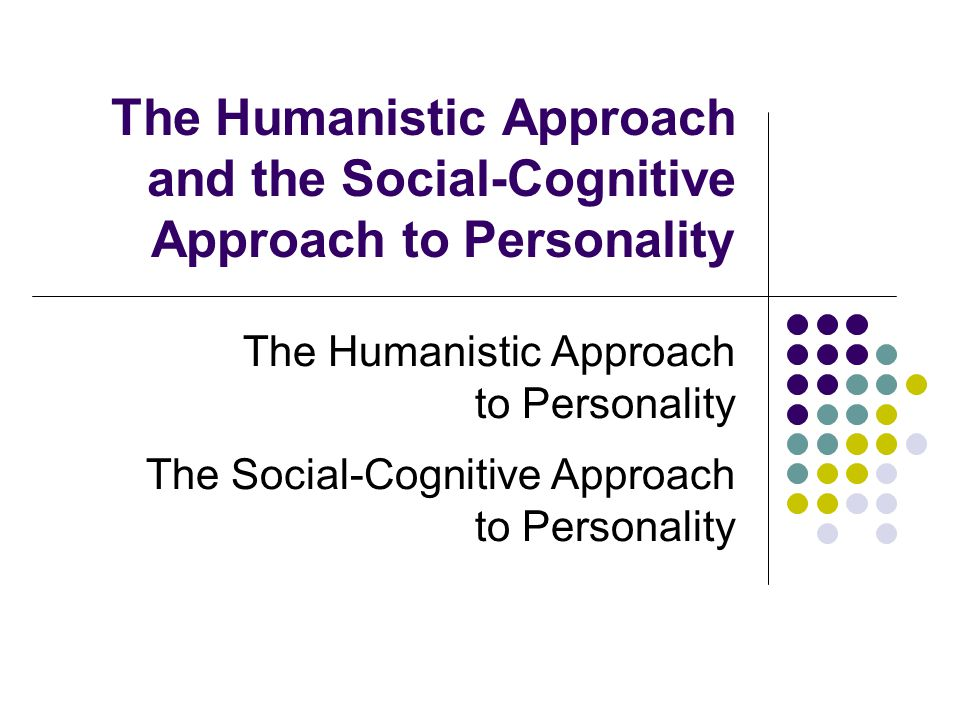 The Humanistic Approach and the Social-Cognitive Approach to Personality The Humanistic Approach to Personality The Social-Cognitive Approach to Personality