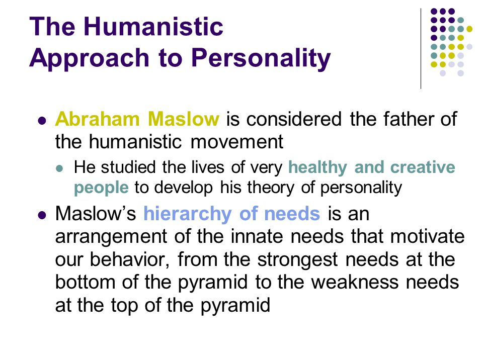 The Humanistic Approach to Personality Abraham Maslow is considered the father of the humanistic movement He studied the lives of very healthy and creative people to develop his theory of personality Maslow's hierarchy of needs is an arrangement of the innate needs that motivate our behavior, from the strongest needs at the bottom of the pyramid to the weakness needs at the top of the pyramid