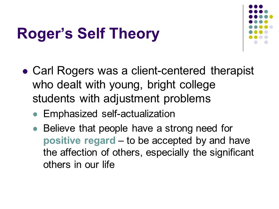 Roger's Self Theory Carl Rogers was a client-centered therapist who dealt with young, bright college students with adjustment problems Emphasized self-actualization Believe that people have a strong need for positive regard – to be accepted by and have the affection of others, especially the significant others in our life
