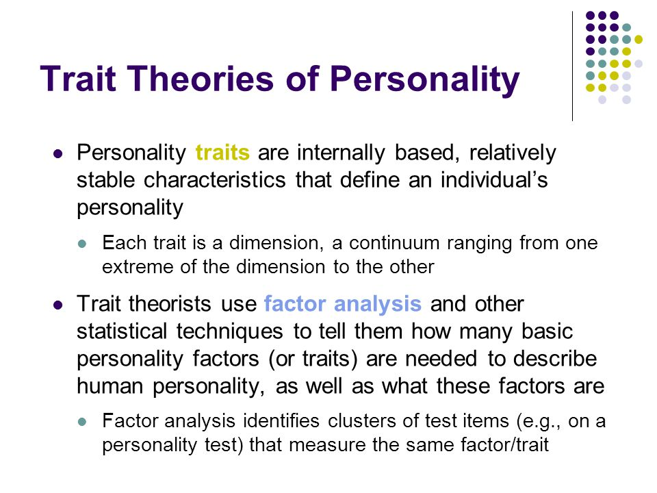 Trait Theories of Personality Personality traits are internally based, relatively stable characteristics that define an individual's personality Each trait is a dimension, a continuum ranging from one extreme of the dimension to the other Trait theorists use factor analysis and other statistical techniques to tell them how many basic personality factors (or traits) are needed to describe human personality, as well as what these factors are Factor analysis identifies clusters of test items (e.g., on a personality test) that measure the same factor/trait