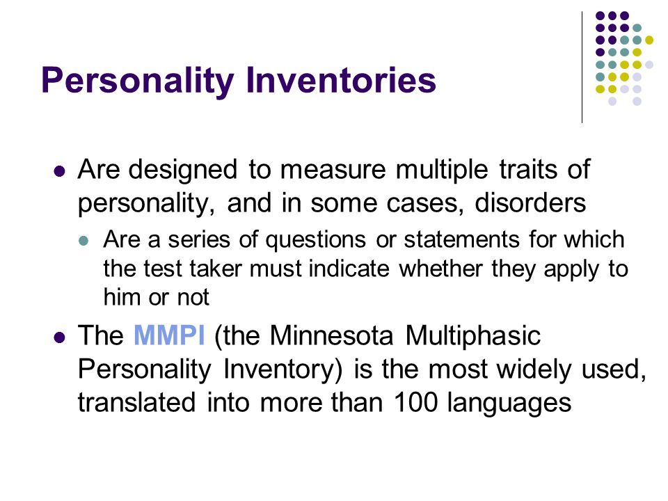 Personality Inventories Are designed to measure multiple traits of personality, and in some cases, disorders Are a series of questions or statements for which the test taker must indicate whether they apply to him or not The MMPI (the Minnesota Multiphasic Personality Inventory) is the most widely used, translated into more than 100 languages