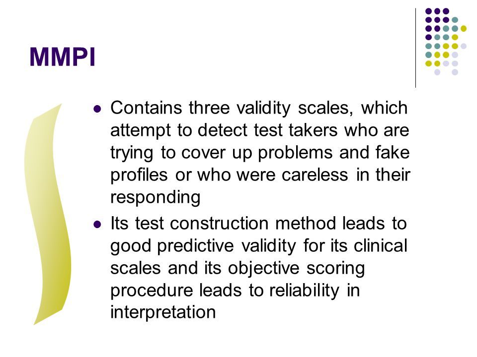 MMPI Contains three validity scales, which attempt to detect test takers who are trying to cover up problems and fake profiles or who were careless in their responding Its test construction method leads to good predictive validity for its clinical scales and its objective scoring procedure leads to reliability in interpretation
