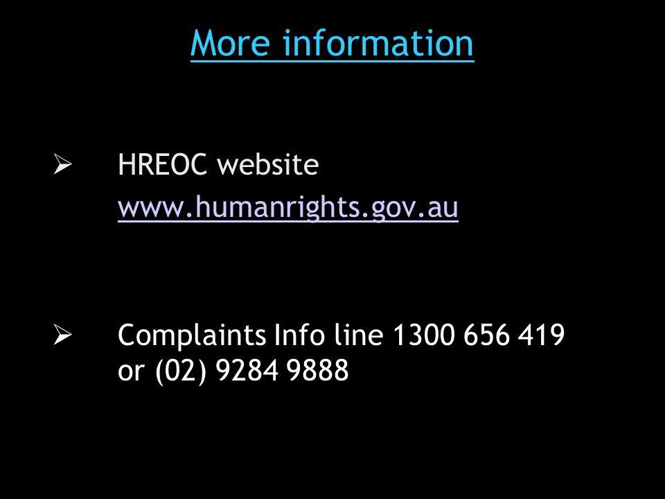 More information  HREOC website www.humanrights.gov.au  Complaints Info line 1300 656 419 or (02) 9284 9888