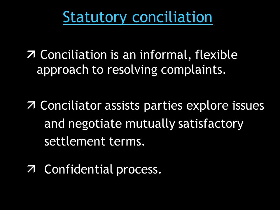 Statutory conciliation  Conciliation is an informal, flexible approach to resolving complaints.
