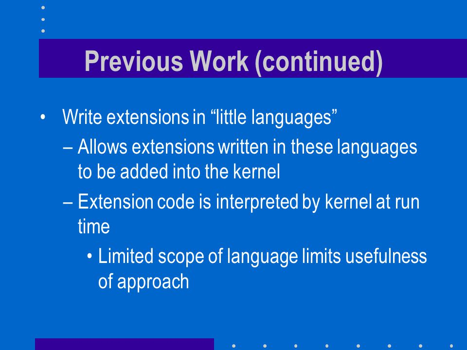 """Previous Work (continued) Write extensions in """"little languages"""" –Allows extensions written in these languages to be added into the kernel –Extension"""