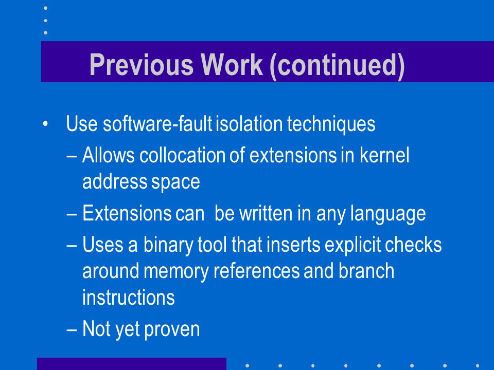 Previous Work (continued) Use software-fault isolation techniques –Allows collocation of extensions in kernel address space –Extensions can be written in any language –Uses a binary tool that inserts explicit checks around memory references and branch instructions –Not yet proven
