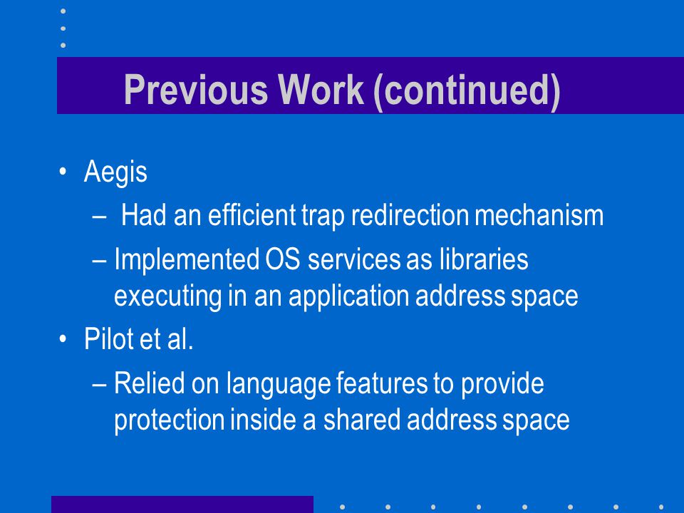 Previous Work (continued) Aegis – Had an efficient trap redirection mechanism –Implemented OS services as libraries executing in an application address space Pilot et al.