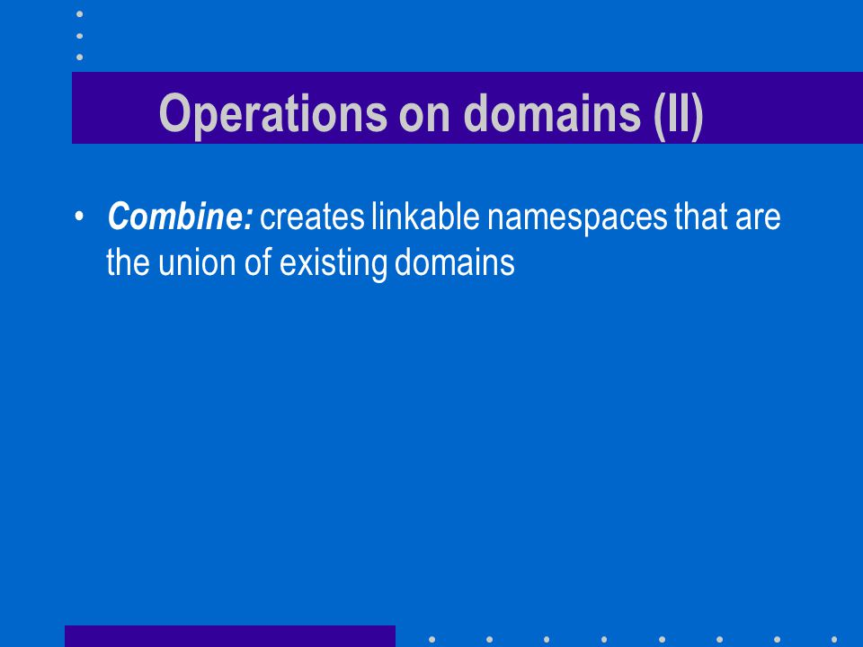Operations on domains (II) Combine: creates linkable namespaces that are the union of existing domains