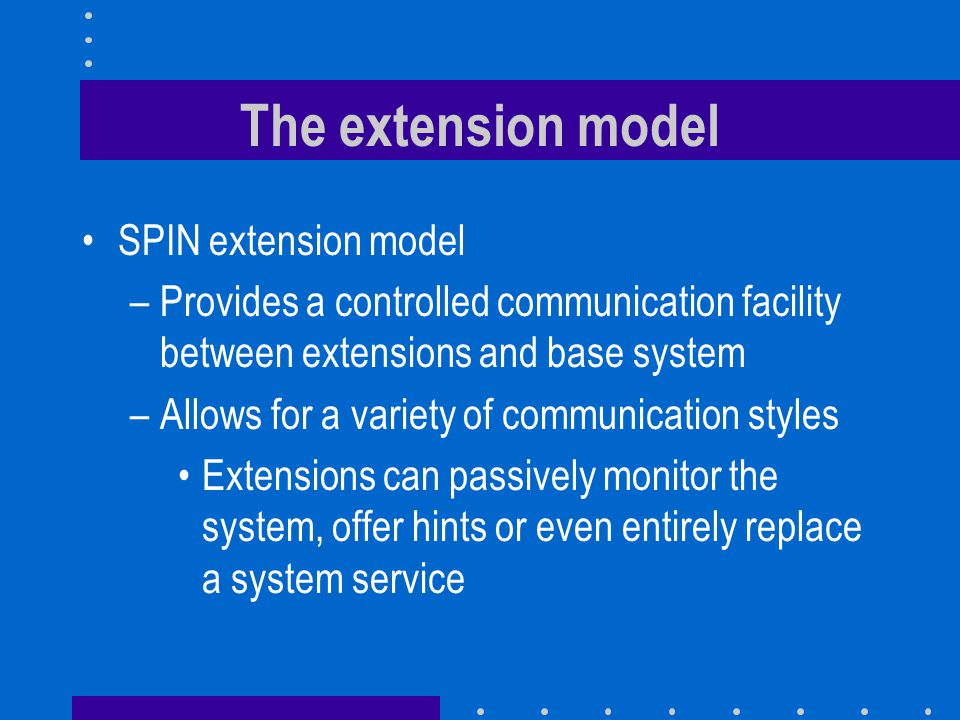 The extension model SPIN extension model –Provides a controlled communication facility between extensions and base system –Allows for a variety of com
