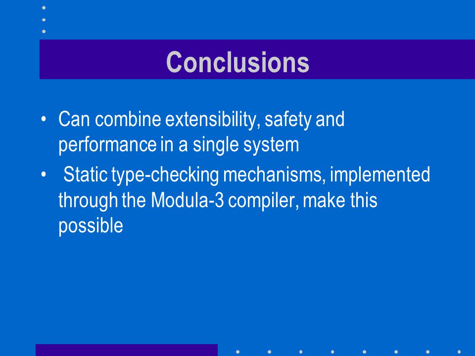 Conclusions Can combine extensibility, safety and performance in a single system Static type-checking mechanisms, implemented through the Modula-3 com