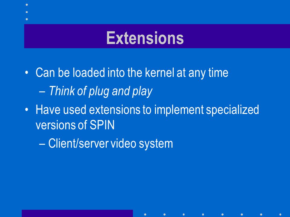 Client/server video system Built SPIN extensions for a video service –Server extension provides direct in kernel path from disk to network –Client extension decompresses incoming video packets and sends them to the video frame buffer