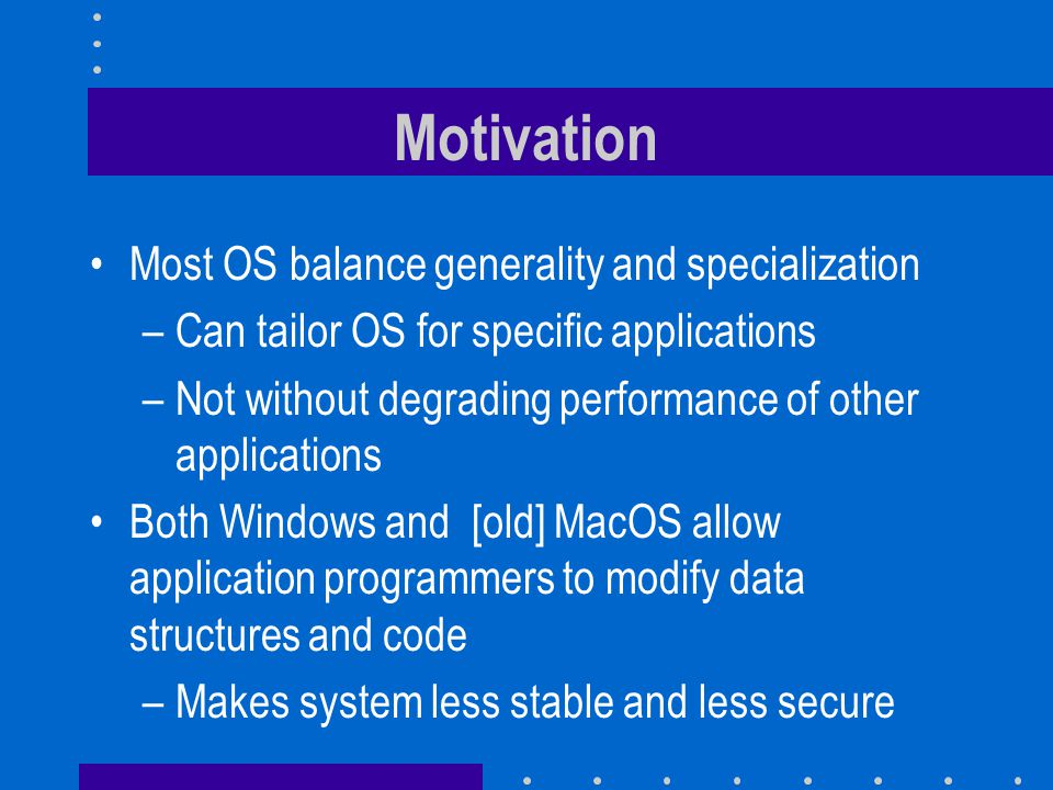 Motivation Most OS balance generality and specialization –Can tailor OS for specific applications –Not without degrading performance of other applications Both Windows and [old] MacOS allow application programmers to modify data structures and code –Makes system less stable and less secure