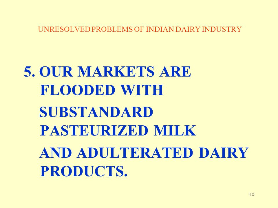 10 UNRESOLVED PROBLEMS OF INDIAN DAIRY INDUSTRY 5. OUR MARKETS ARE FLOODED WITH SUBSTANDARD PASTEURIZED MILK AND ADULTERATED DAIRY PRODUCTS.