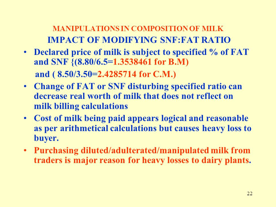 22 MANIPULATIONS IN COMPOSITION OF MILK IMPACT OF MODIFYING SNF:FAT RATIO Declared price of milk is subject to specified % of FAT and SNF {(8.80/6.5=1