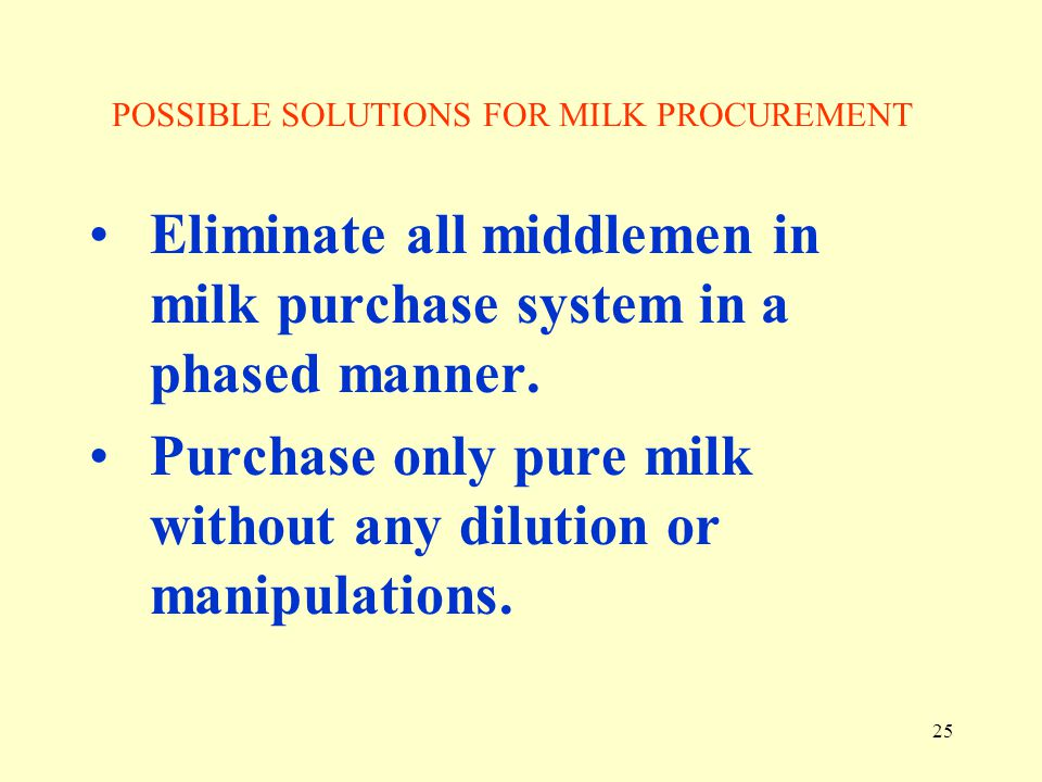 25 POSSIBLE SOLUTIONS FOR MILK PROCUREMENT Eliminate all middlemen in milk purchase system in a phased manner. Purchase only pure milk without any dil