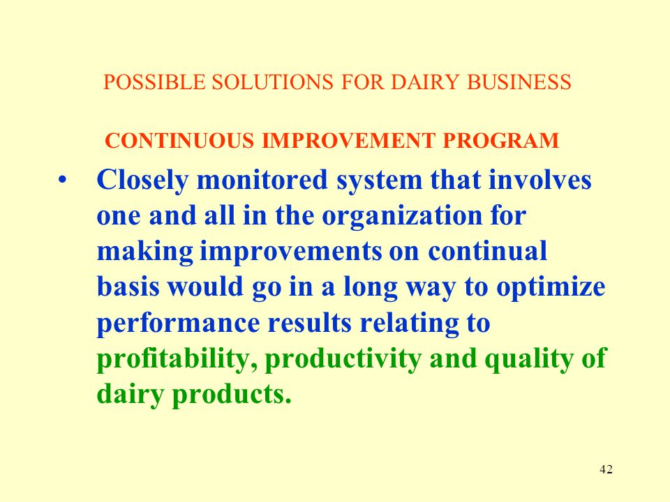 42 POSSIBLE SOLUTIONS FOR DAIRY BUSINESS CONTINUOUS IMPROVEMENT PROGRAM Closely monitored system that involves one and all in the organization for mak