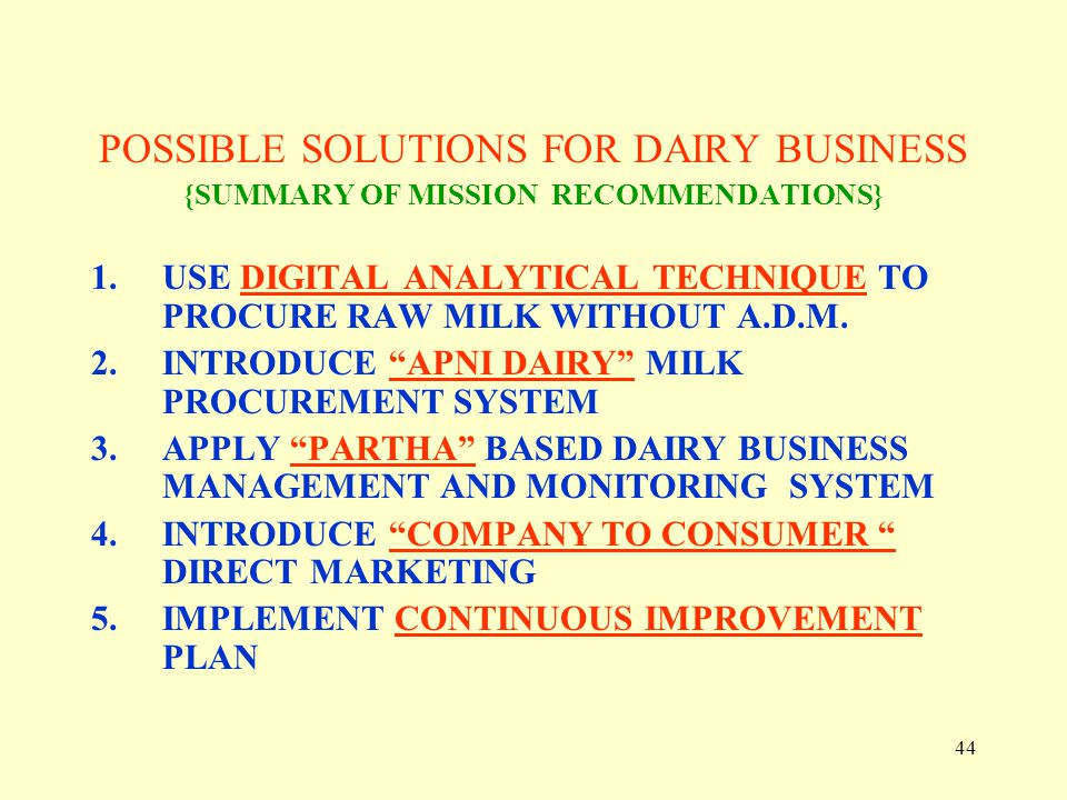 44 POSSIBLE SOLUTIONS FOR DAIRY BUSINESS {SUMMARY OF MISSION RECOMMENDATIONS} 1.USE DIGITAL ANALYTICAL TECHNIQUE TO PROCURE RAW MILK WITHOUT A.D.M. 2.