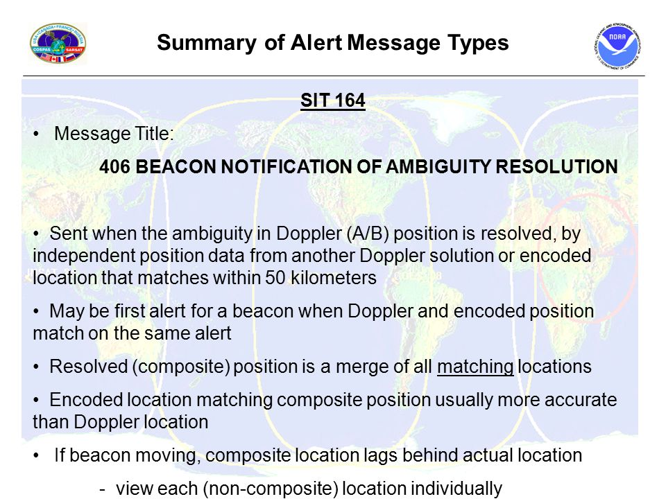 Summary of Alert Message Types SIT 164 Message Title: 406 BEACON NOTIFICATION OF AMBIGUITY RESOLUTION Sent when the ambiguity in Doppler (A/B) position is resolved, by independent position data from another Doppler solution or encoded location that matches within 50 kilometers May be first alert for a beacon when Doppler and encoded position match on the same alert Resolved (composite) position is a merge of all matching locations Encoded location matching composite position usually more accurate than Doppler location If beacon moving, composite location lags behind actual location - view each (non-composite) location individually