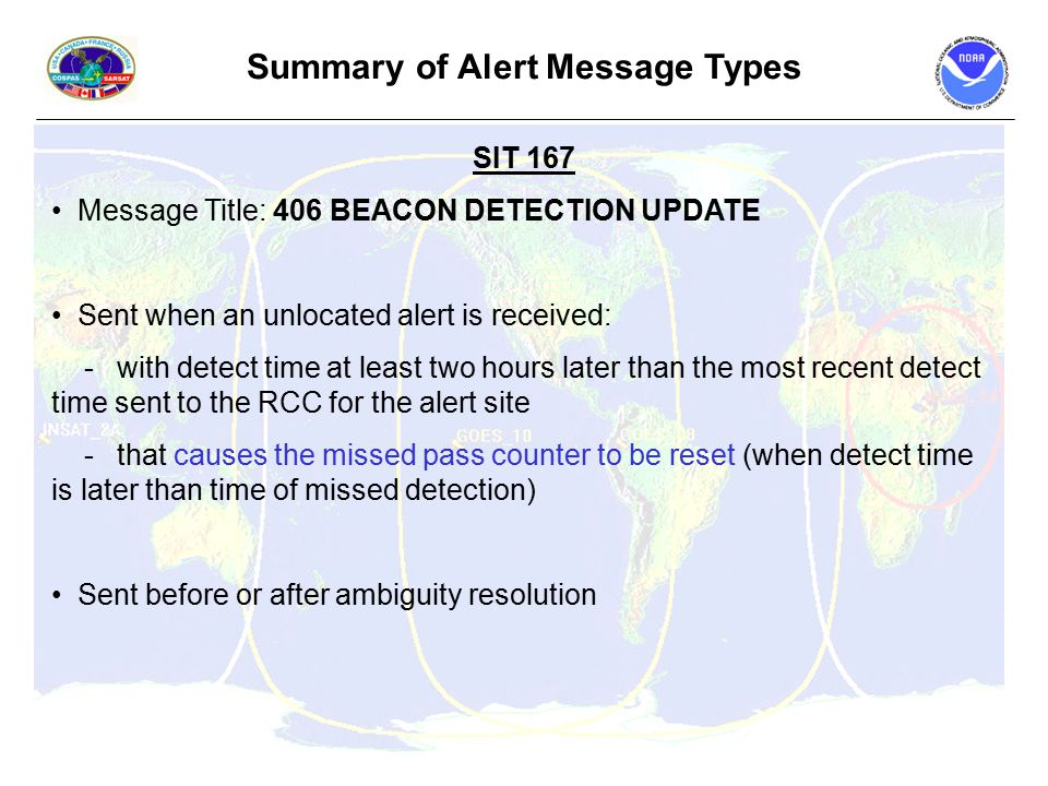 Summary of Alert Message Types SIT 167 Message Title: 406 BEACON DETECTION UPDATE Sent when an unlocated alert is received: - with detect time at least two hours later than the most recent detect time sent to the RCC for the alert site - that causes the missed pass counter to be reset (when detect time is later than time of missed detection) Sent before or after ambiguity resolution
