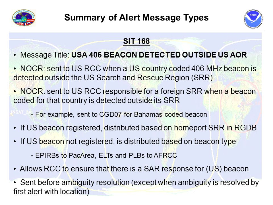Summary of Alert Message Types SIT 168 Message Title: USA 406 BEACON DETECTED OUTSIDE US AOR NOCR: sent to US RCC when a US country coded 406 MHz beacon is detected outside the US Search and Rescue Region (SRR) NOCR: sent to US RCC responsible for a foreign SRR when a beacon coded for that country is detected outside its SRR - For example, sent to CGD07 for Bahamas coded beacon If US beacon registered, distributed based on homeport SRR in RGDB If US beacon not registered, is distributed based on beacon type - EPIRBs to PacArea, ELTs and PLBs to AFRCC Allows RCC to ensure that there is a SAR response for (US) beacon Sent before ambiguity resolution (except when ambiguity is resolved by first alert with location)