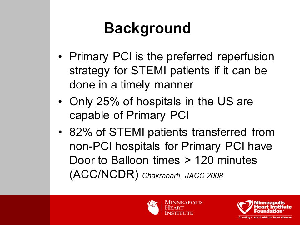 Background Primary PCI is the preferred reperfusion strategy for STEMI patients if it can be done in a timely manner Only 25% of hospitals in the US are capable of Primary PCI 82% of STEMI patients transferred from non-PCI hospitals for Primary PCI have Door to Balloon times > 120 minutes (ACC/NCDR) Chakrabarti, JACC 2008