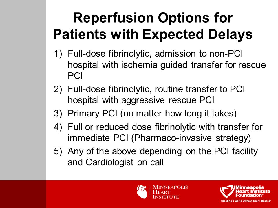 Reperfusion Options for Patients with Expected Delays 1)Full-dose fibrinolytic, admission to non-PCI hospital with ischemia guided transfer for rescue PCI 2)Full-dose fibrinolytic, routine transfer to PCI hospital with aggressive rescue PCI 3)Primary PCI (no matter how long it takes) 4)Full or reduced dose fibrinolytic with transfer for immediate PCI (Pharmaco-invasive strategy) 5)Any of the above depending on the PCI facility and Cardiologist on call