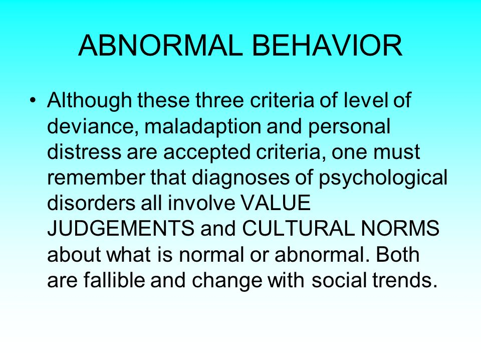 ABNORMAL BEHAVIOR Although these three criteria of level of deviance, maladaption and personal distress are accepted criteria, one must remember that diagnoses of psychological disorders all involve VALUE JUDGEMENTS and CULTURAL NORMS about what is normal or abnormal.