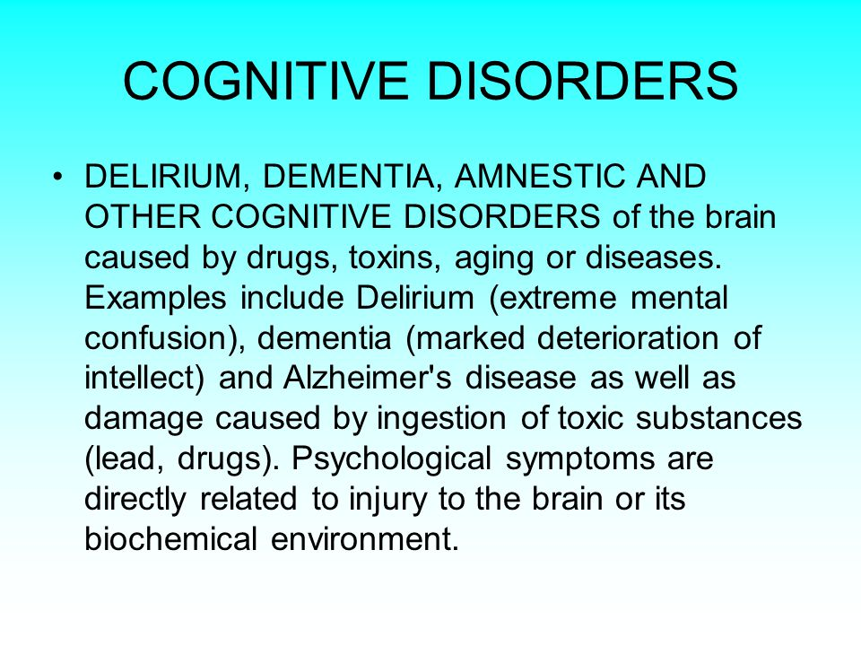 COGNITIVE DISORDERS DELIRIUM, DEMENTIA, AMNESTIC AND OTHER COGNITIVE DISORDERS of the brain caused by drugs, toxins, aging or diseases.