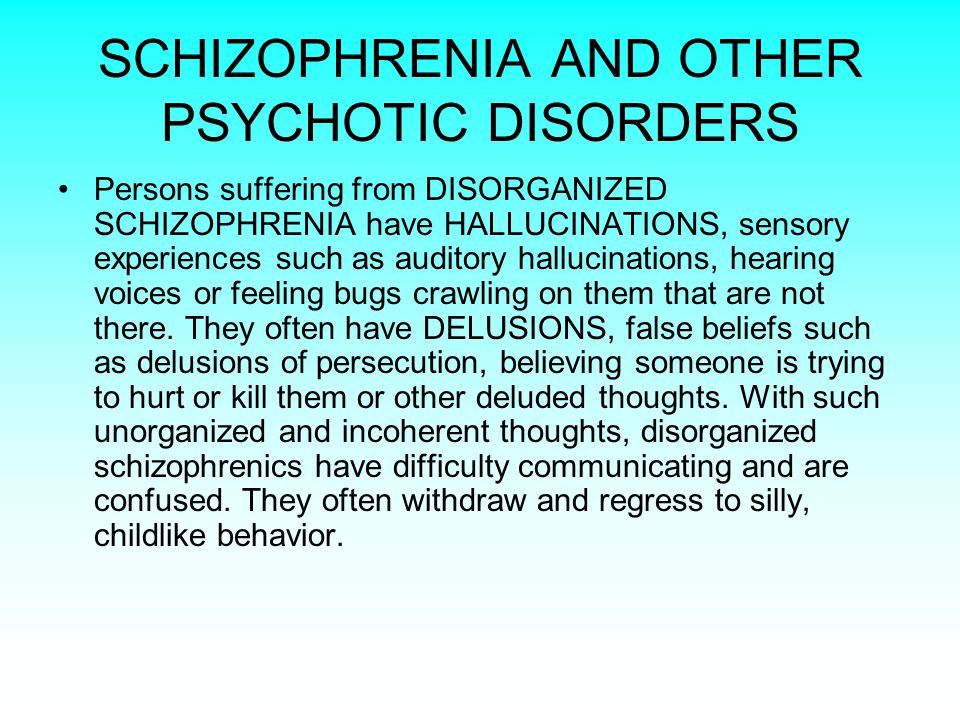 SCHIZOPHRENIA AND OTHER PSYCHOTIC DISORDERS Persons suffering from DISORGANIZED SCHIZOPHRENIA have HALLUCINATIONS, sensory experiences such as auditory hallucinations, hearing voices or feeling bugs crawling on them that are not there.