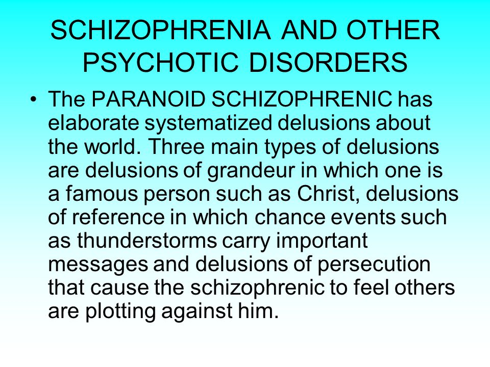 SCHIZOPHRENIA AND OTHER PSYCHOTIC DISORDERS The PARANOID SCHIZOPHRENIC has elaborate systematized delusions about the world.